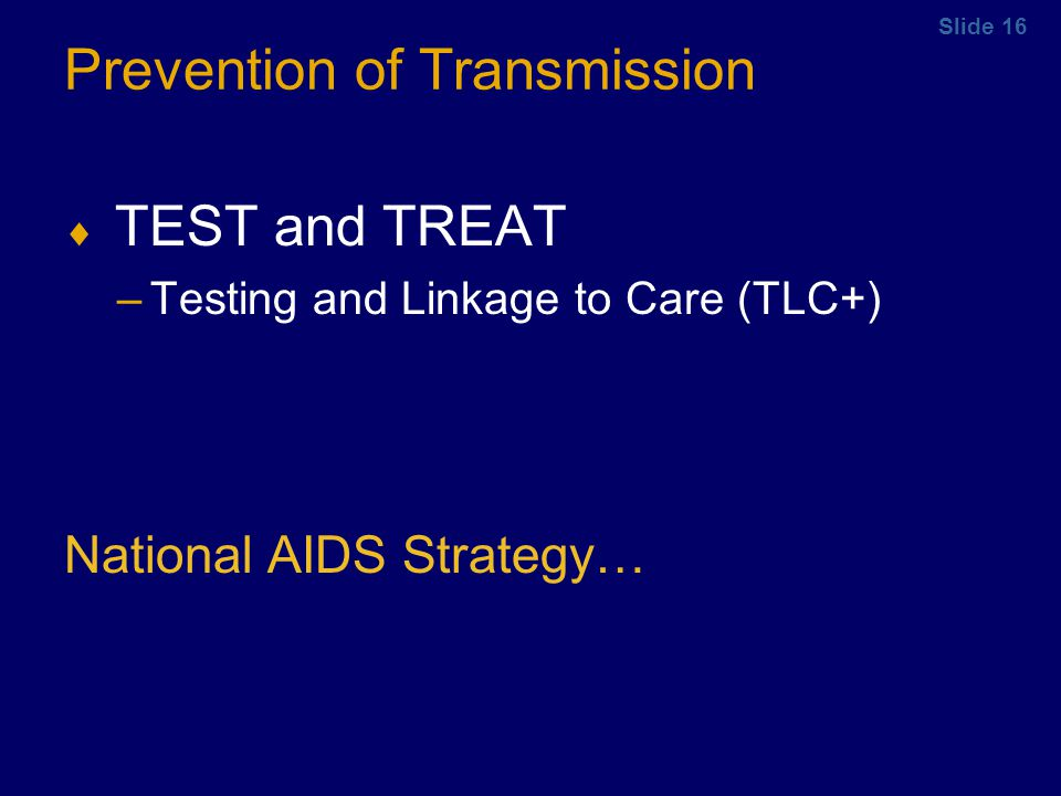 Slide 16 Prevention of Transmission TEST and TREAT –Testing and Linkage to Care (TLC+) National AIDS Strategy…