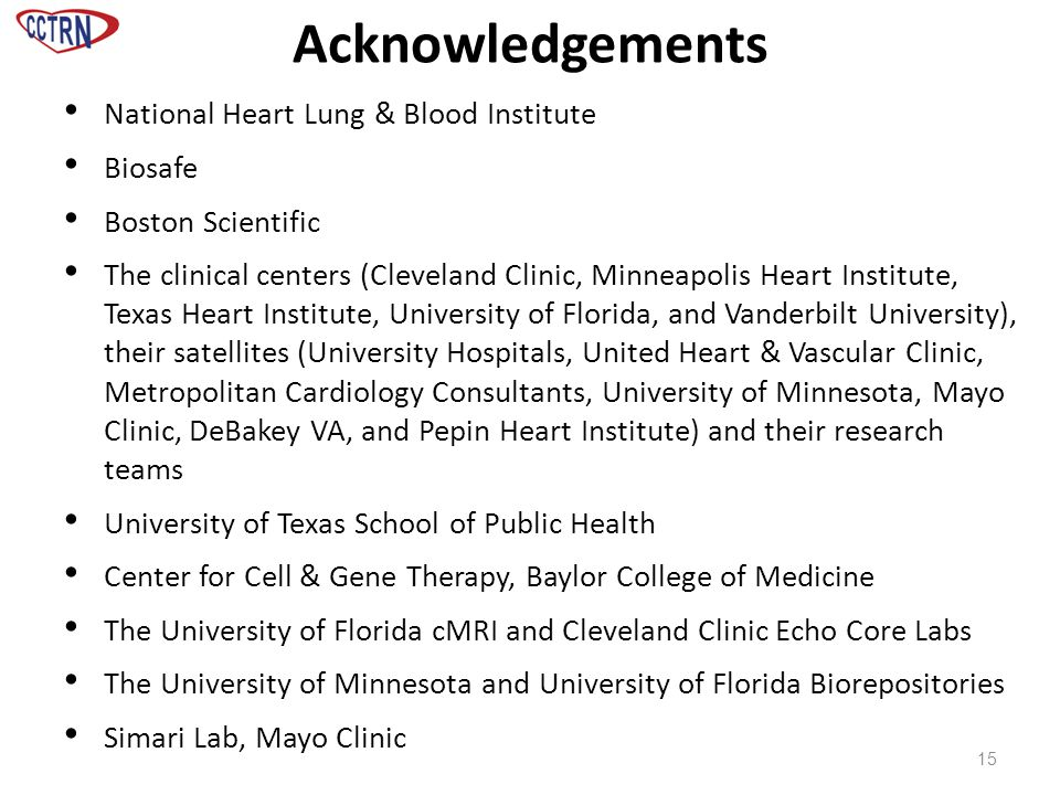 Acknowledgements 15 National Heart Lung & Blood Institute Biosafe Boston Scientific The clinical centers (Cleveland Clinic, Minneapolis Heart Institute, Texas Heart Institute, University of Florida, and Vanderbilt University), their satellites (University Hospitals, United Heart & Vascular Clinic, Metropolitan Cardiology Consultants, University of Minnesota, Mayo Clinic, DeBakey VA, and Pepin Heart Institute) and their research teams University of Texas School of Public Health Center for Cell & Gene Therapy, Baylor College of Medicine The University of Florida cMRI and Cleveland Clinic Echo Core Labs The University of Minnesota and University of Florida Biorepositories Simari Lab, Mayo Clinic
