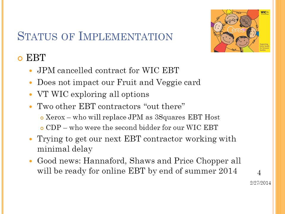 4 2/27/2014 S TATUS OF I MPLEMENTATION EBT JPM cancelled contract for WIC EBT Does not impact our Fruit and Veggie card VT WIC exploring all options Two other EBT contractors out there Xerox – who will replace JPM as 3Squares EBT Host CDP – who were the second bidder for our WIC EBT Trying to get our next EBT contractor working with minimal delay Good news: Hannaford, Shaws and Price Chopper all will be ready for online EBT by end of summer 2014