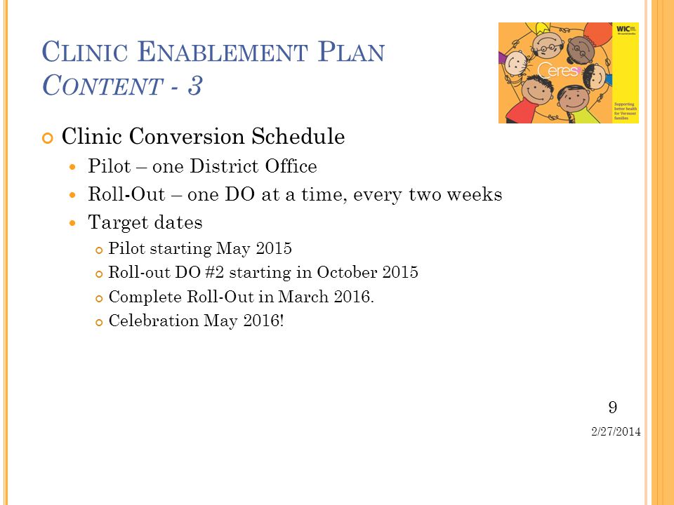 9 2/27/2014 Clinic Conversion Schedule Pilot – one District Office Roll-Out – one DO at a time, every two weeks Target dates Pilot starting May 2015 Roll-out DO #2 starting in October 2015 Complete Roll-Out in March 2016.