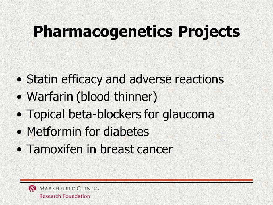 Pharmacogenetics Projects Statin efficacy and adverse reactions Warfarin (blood thinner) Topical beta-blockers for glaucoma Metformin for diabetes Tamoxifen in breast cancer