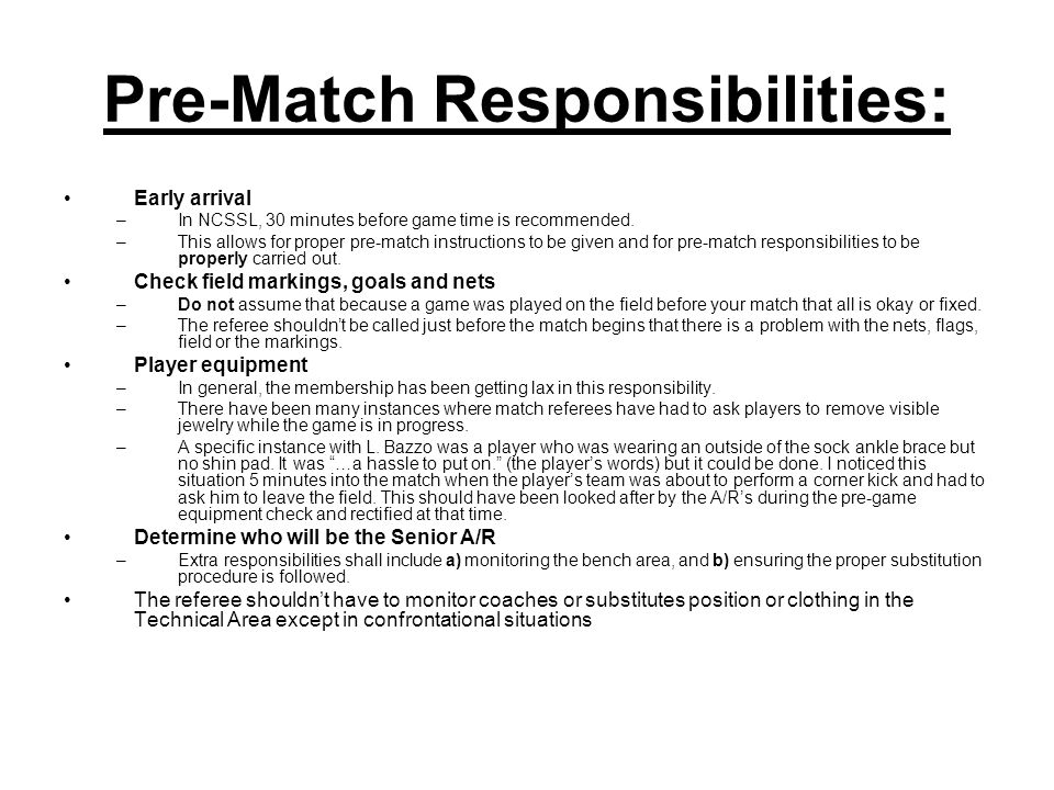 Pre-Match Responsibilities: Early arrival –In NCSSL, 30 minutes before game time is recommended. –This allows for proper pre-match instructions to be
