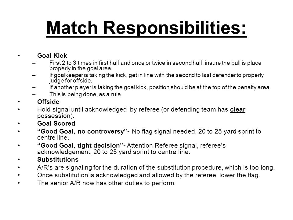 Match Responsibilities: Goal Kick –First 2 to 3 times in first half and once or twice in second half, insure the ball is place properly in the goal ar