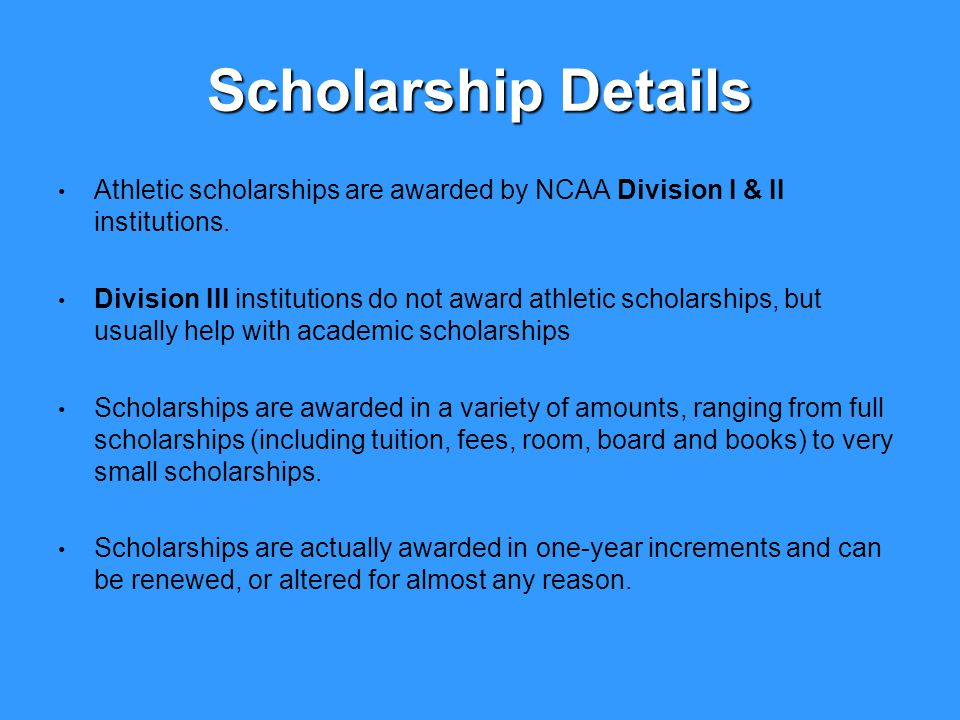 Scholarship Details Athletic scholarships are awarded by NCAA Division I & II institutions.