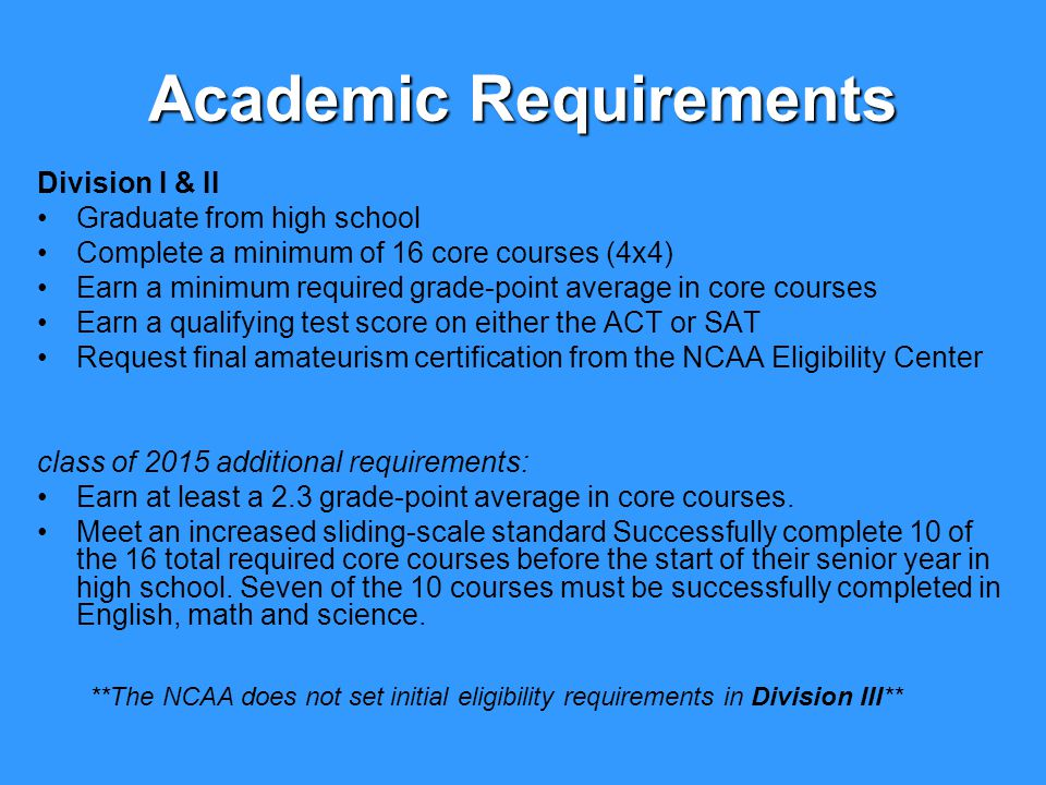 Academic Requirements Division I & II Graduate from high school Complete a minimum of 16 core courses (4x4) Earn a minimum required grade-point average in core courses Earn a qualifying test score on either the ACT or SAT Request final amateurism certification from the NCAA Eligibility Center class of 2015 additional requirements: Earn at least a 2.3 grade-point average in core courses.