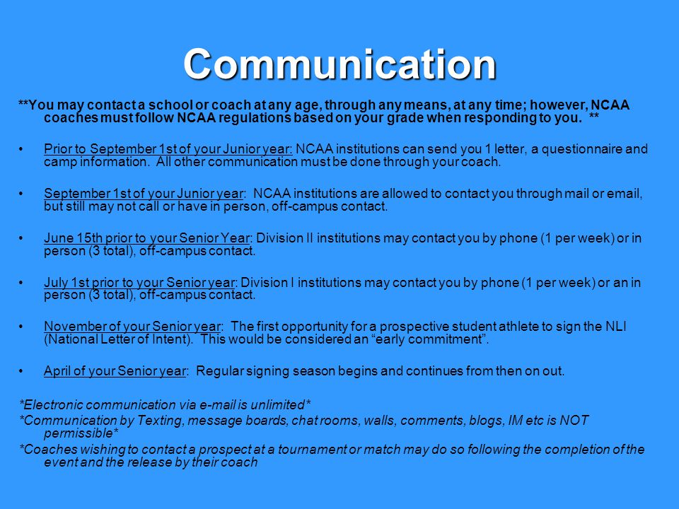 Communication **You may contact a school or coach at any age, through any means, at any time; however, NCAA coaches must follow NCAA regulations based