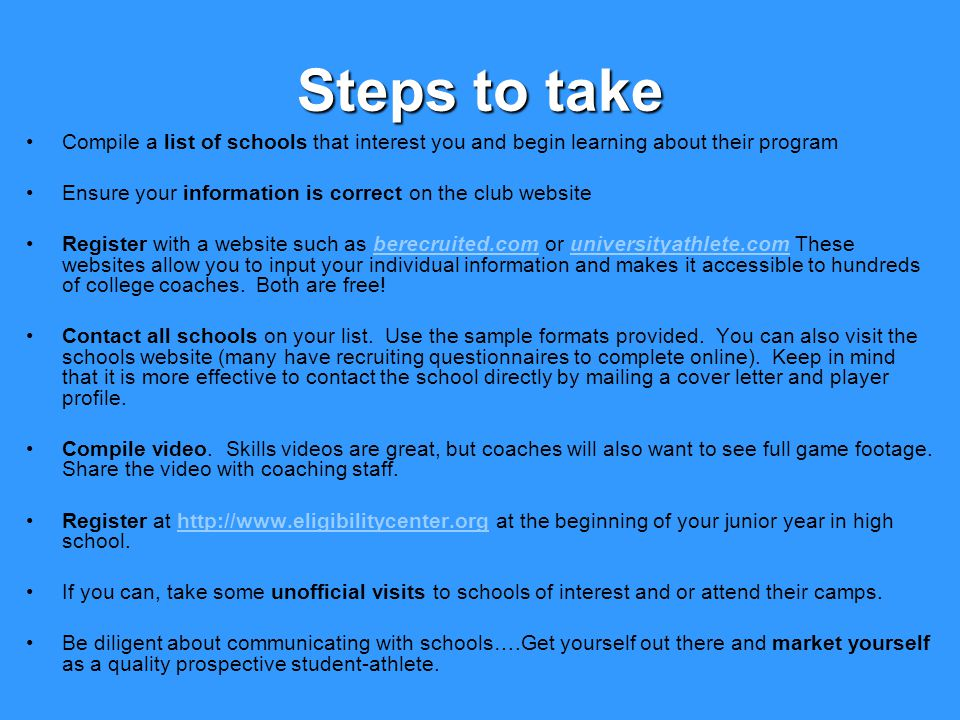 Steps to take Compile a list of schools that interest you and begin learning about their program Ensure your information is correct on the club website Register with a website such as berecruited.com or universityathlete.com These websites allow you to input your individual information and makes it accessible to hundreds of college coaches.