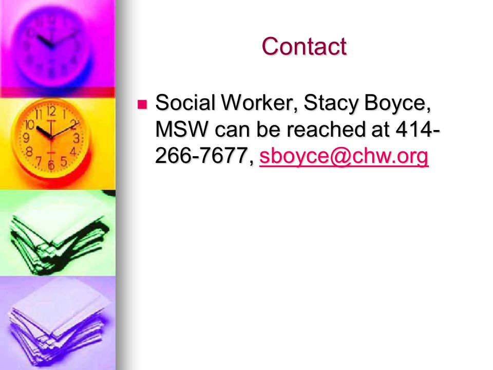 Contact Social Worker, Stacy Boyce, MSW can be reached at 414- 266-7677, sboyce@chw.org Social Worker, Stacy Boyce, MSW can be reached at 414- 266-7677, sboyce@chw.orgsboyce@chw.org