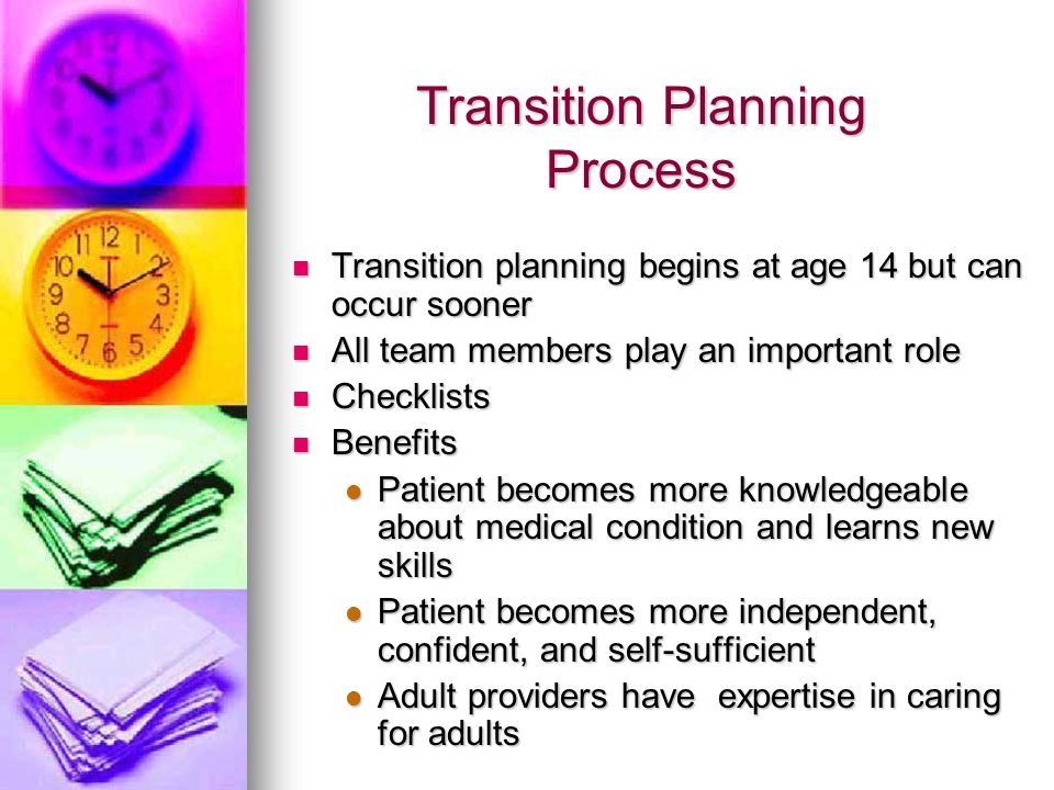 Transition Planning Process Transition Planning Process Transition planning begins at age 14 but can occur sooner Transition planning begins at age 14 but can occur sooner All team members play an important role All team members play an important role Checklists Checklists Benefits Benefits Patient becomes more knowledgeable about medical condition and learns new skills Patient becomes more knowledgeable about medical condition and learns new skills Patient becomes more independent, confident, and self-sufficient Patient becomes more independent, confident, and self-sufficient Adult providers have expertise in caring for adults Adult providers have expertise in caring for adults