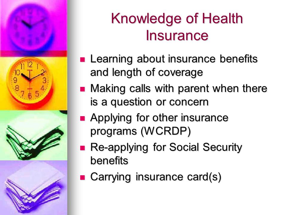Knowledge of Health Insurance Learning about insurance benefits and length of coverage Learning about insurance benefits and length of coverage Making calls with parent when there is a question or concern Making calls with parent when there is a question or concern Applying for other insurance programs (WCRDP) Applying for other insurance programs (WCRDP) Re-applying for Social Security benefits Re-applying for Social Security benefits Carrying insurance card(s) Carrying insurance card(s)