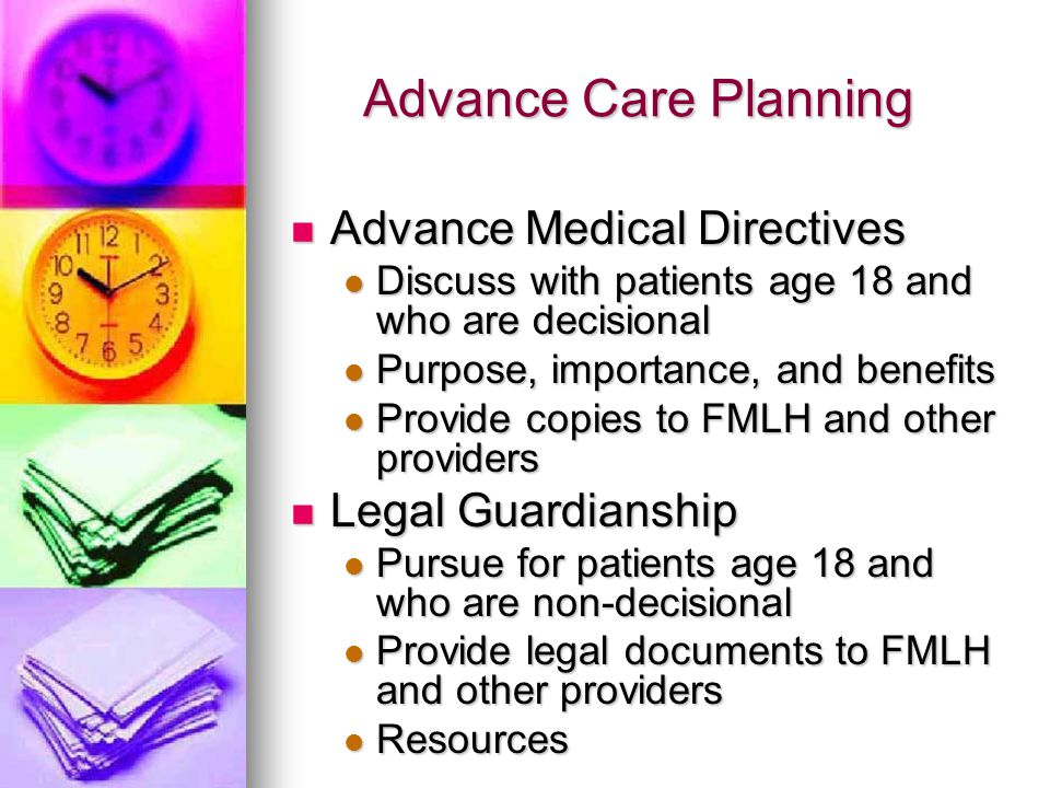 Advance Care Planning Advance Medical Directives Advance Medical Directives Discuss with patients age 18 and who are decisional Discuss with patients age 18 and who are decisional Purpose, importance, and benefits Purpose, importance, and benefits Provide copies to FMLH and other providers Provide copies to FMLH and other providers Legal Guardianship Legal Guardianship Pursue for patients age 18 and who are non-decisional Pursue for patients age 18 and who are non-decisional Provide legal documents to FMLH and other providers Provide legal documents to FMLH and other providers Resources Resources