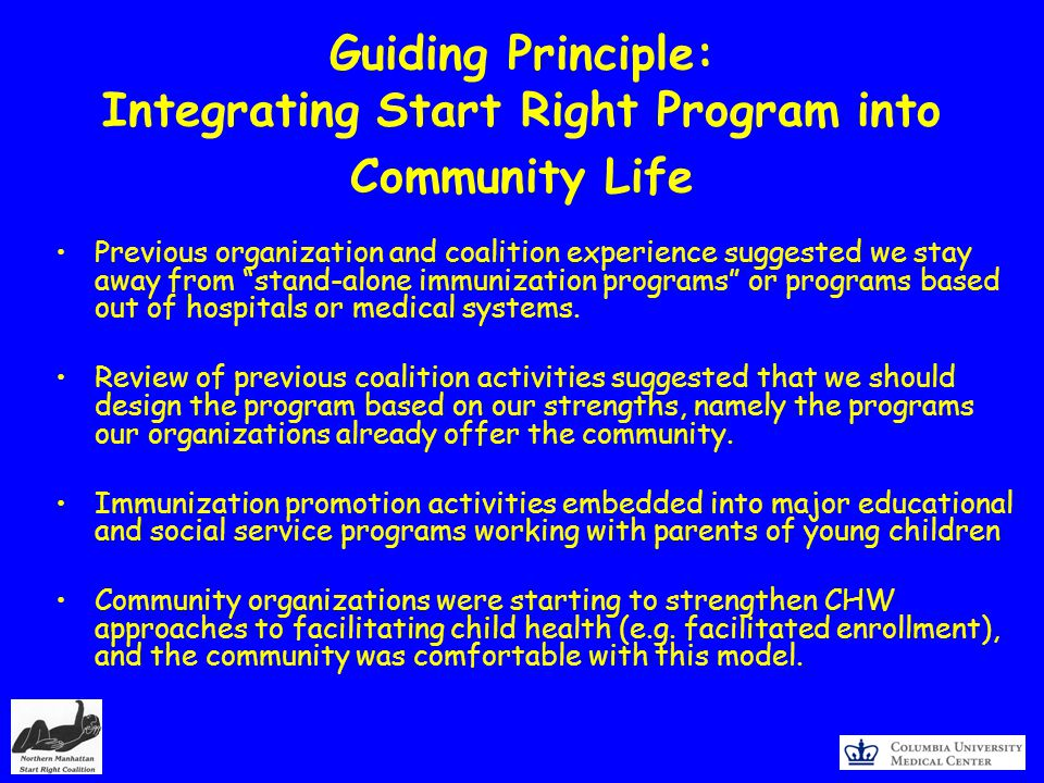 Guiding Principle: Integrating Start Right Program into Community Life Previous organization and coalition experience suggested we stay away from stand-alone immunization programs or programs based out of hospitals or medical systems.