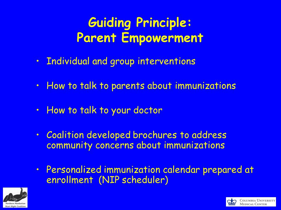 Guiding Principle: Parent Empowerment Individual and group interventions How to talk to parents about immunizations How to talk to your doctor Coalition developed brochures to address community concerns about immunizations Personalized immunization calendar prepared at enrollment (NIP scheduler)