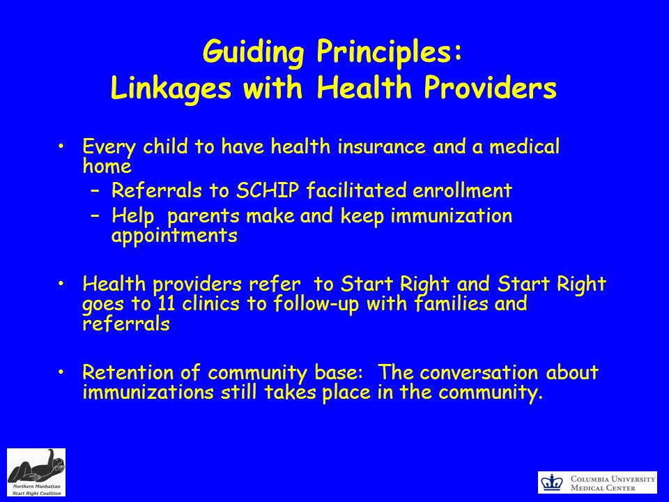 Guiding Principles: Linkages with Health Providers Every child to have health insurance and a medical home –Referrals to SCHIP facilitated enrollment –Help parents make and keep immunization appointments Health providers refer to Start Right and Start Right goes to 11 clinics to follow-up with families and referrals Retention of community base: The conversation about immunizations still takes place in the community.