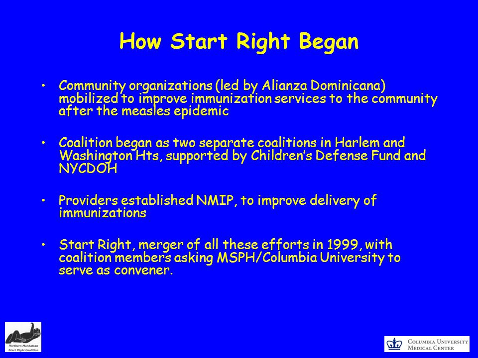 How Start Right Began Community organizations (led by Alianza Dominicana) mobilized to improve immunization services to the community after the measles epidemic Coalition began as two separate coalitions in Harlem and Washington Hts, supported by Childrens Defense Fund and NYCDOH Providers established NMIP, to improve delivery of immunizations Start Right, merger of all these efforts in 1999, with coalition members asking MSPH/Columbia University to serve as convener.