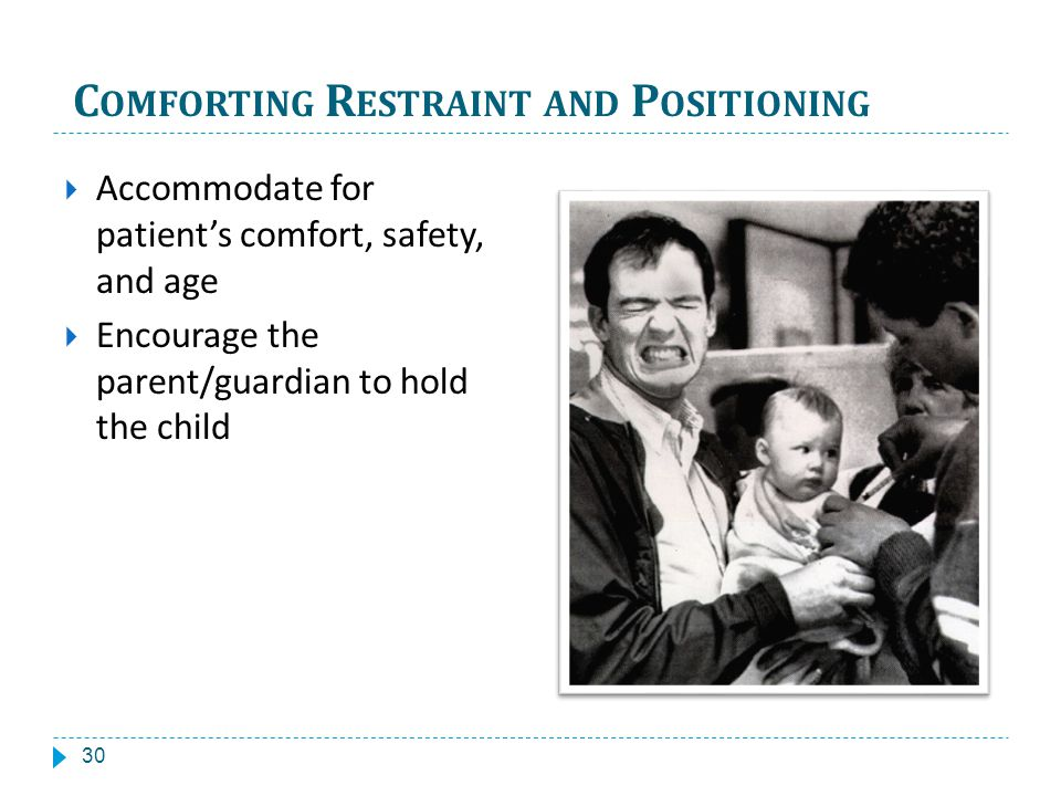 C OMFORTING R ESTRAINT AND P OSITIONING Accommodate for patients comfort, safety, and age Encourage the parent/guardian to hold the child 30