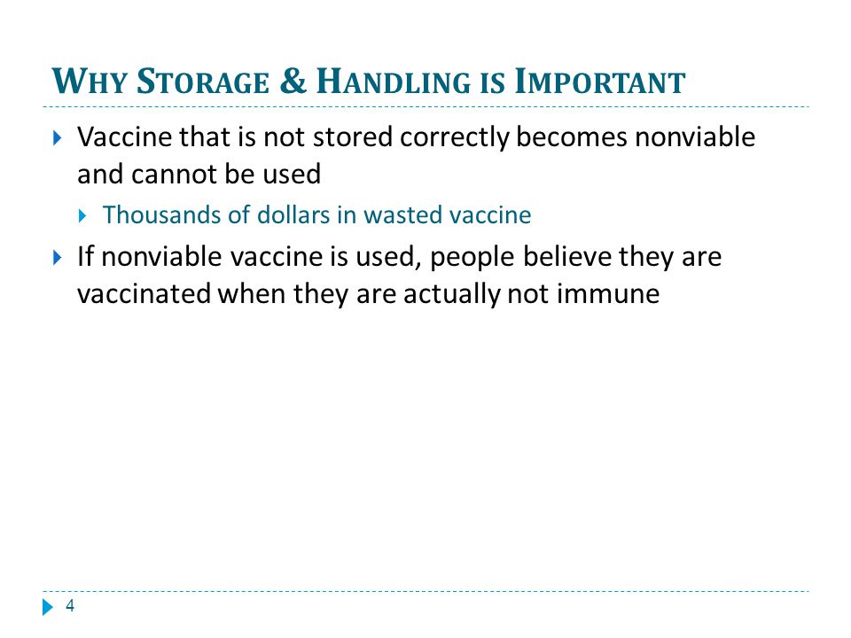 W HY S TORAGE & H ANDLING IS I MPORTANT Vaccine that is not stored correctly becomes nonviable and cannot be used Thousands of dollars in wasted vaccine If nonviable vaccine is used, people believe they are vaccinated when they are actually not immune 4