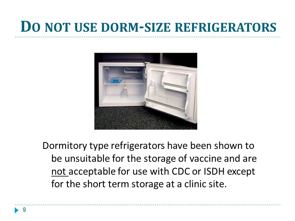 D O NOT USE DORM - SIZE REFRIGERATORS Dormitory type refrigerators have been shown to be unsuitable for the storage of vaccine and are not acceptable for use with CDC or ISDH except for the short term storage at a clinic site.