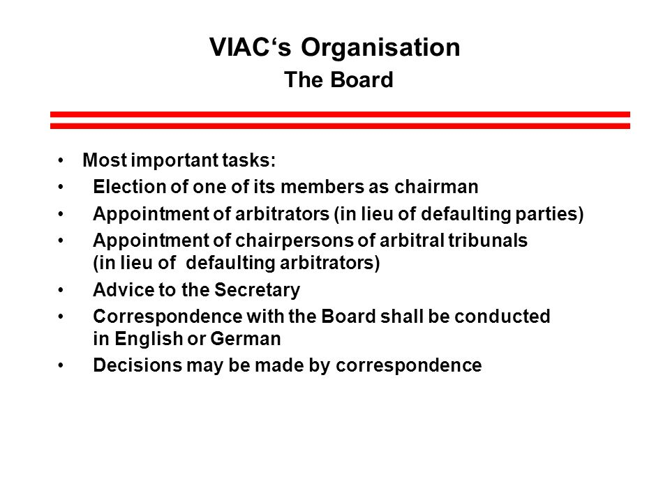 VIACs Organisation The Board Most important tasks: Election of one of its members as chairman Appointment of arbitrators (in lieu of defaulting parties) Appointment of chairpersons of arbitral tribunals (in lieu of defaulting arbitrators) Advice to the Secretary Correspondence with the Board shall be conducted in English or German Decisions may be made by correspondence