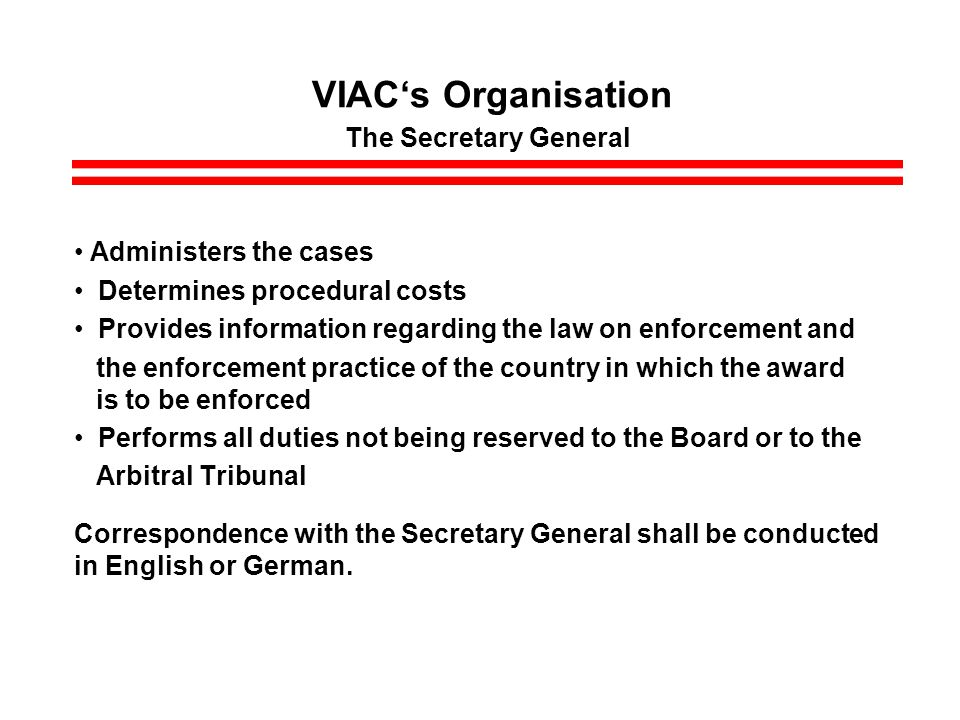 VIACs Organisation The Secretary General Administers the cases Determines procedural costs Provides information regarding the law on enforcement and the enforcement practice of the country in which the award is to be enforced Performs all duties not being reserved to the Board or to the Arbitral Tribunal Correspondence with the Secretary General shall be conducted in English or German.