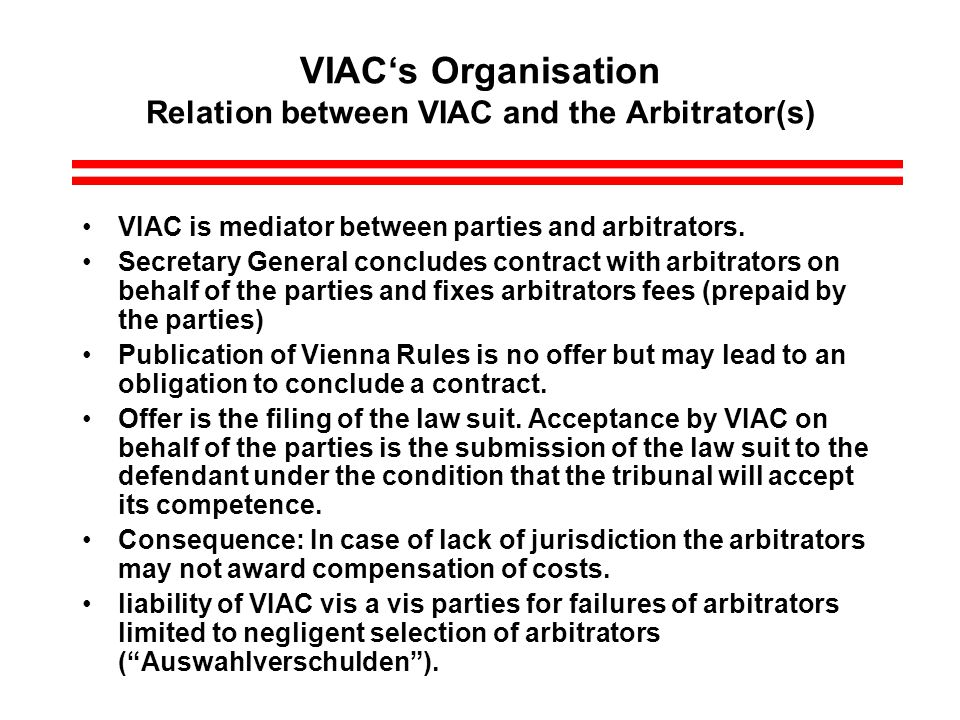 VIACs Organisation Relation between VIAC and the Arbitrator(s) VIAC is mediator between parties and arbitrators.