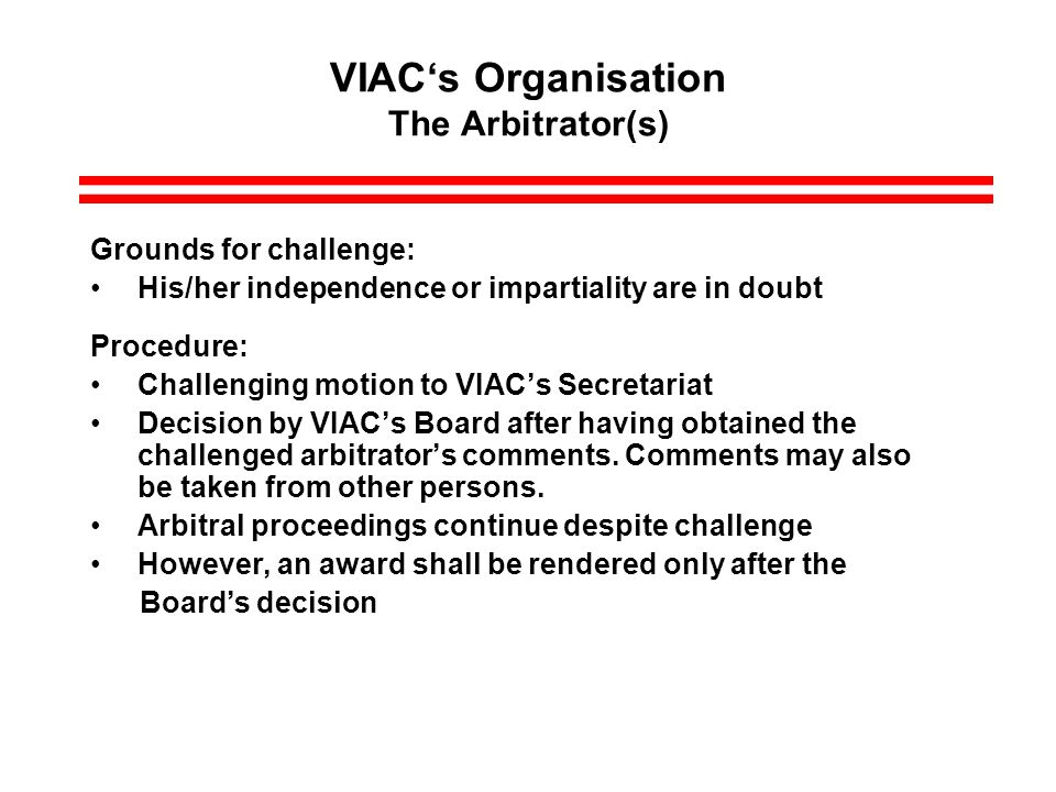 VIACs Organisation The Arbitrator(s) Grounds for challenge: His/her independence or impartiality are in doubt Procedure: Challenging motion to VIACs Secretariat Decision by VIACs Board after having obtained the challenged arbitrators comments.