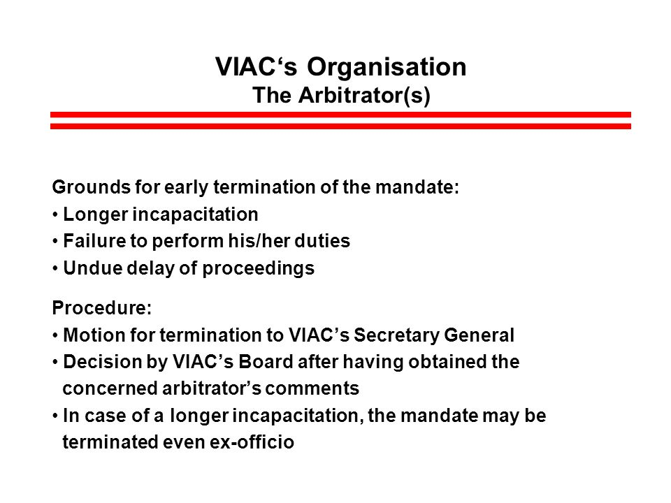 VIACs Organisation The Arbitrator(s) Grounds for early termination of the mandate: Longer incapacitation Failure to perform his/her duties Undue delay of proceedings Procedure: Motion for termination to VIACs Secretary General Decision by VIACs Board after having obtained the concerned arbitrators comments In case of a longer incapacitation, the mandate may be terminated even ex-officio