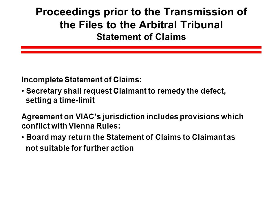 Proceedings prior to the Transmission of the Files to the Arbitral Tribunal Statement of Claims Incomplete Statement of Claims: Secretary shall request Claimant to remedy the defect, setting a time-limit Agreement on VIACs jurisdiction includes provisions which conflict with Vienna Rules: Board may return the Statement of Claims to Claimant as not suitable for further action
