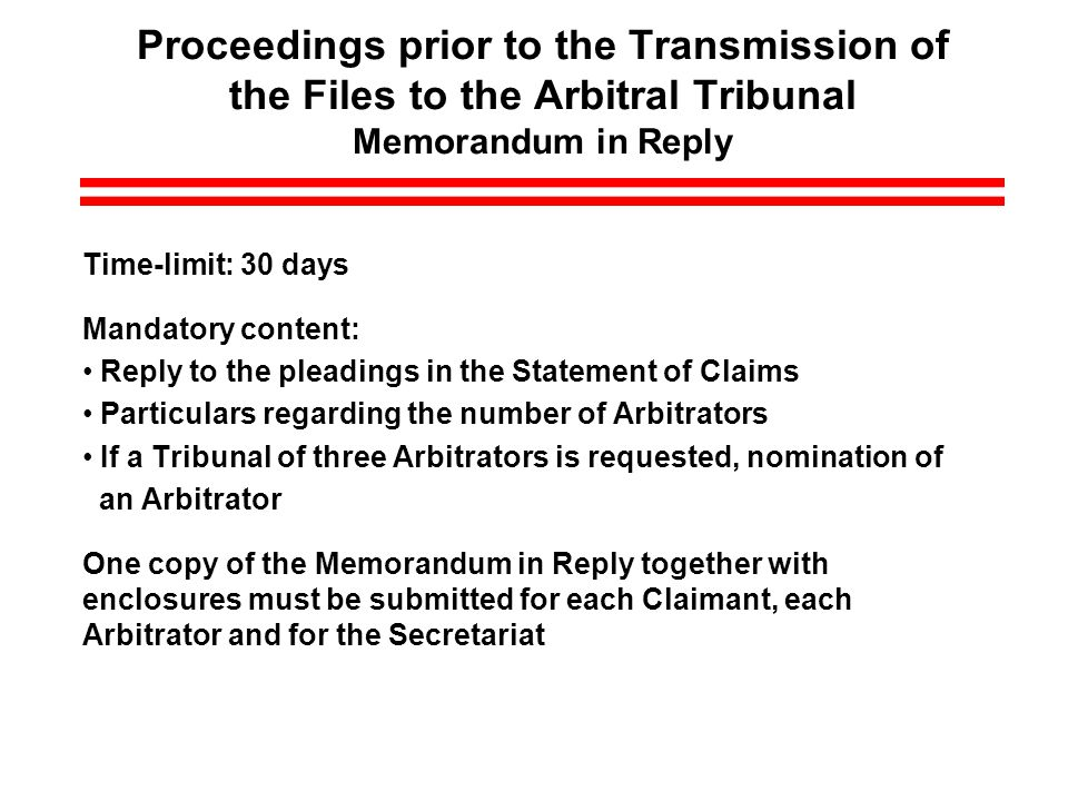 Proceedings prior to the Transmission of the Files to the Arbitral Tribunal Memorandum in Reply Time-limit: 30 days Mandatory content: Reply to the pleadings in the Statement of Claims Particulars regarding the number of Arbitrators If a Tribunal of three Arbitrators is requested, nomination of an Arbitrator One copy of the Memorandum in Reply together with enclosures must be submitted for each Claimant, each Arbitrator and for the Secretariat