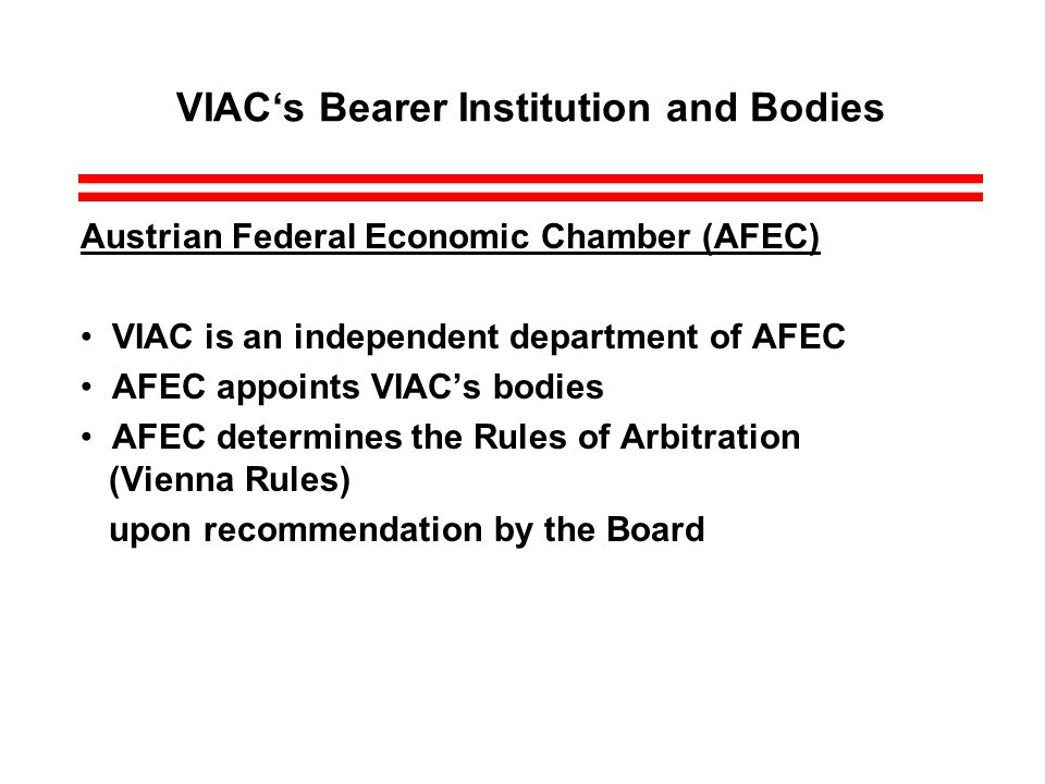 VIACs Bearer Institution and Bodies Austrian Federal Economic Chamber (AFEC) VIAC is an independent department of AFEC AFEC appoints VIACs bodies AFEC determines the Rules of Arbitration (Vienna Rules) upon recommendation by the Board