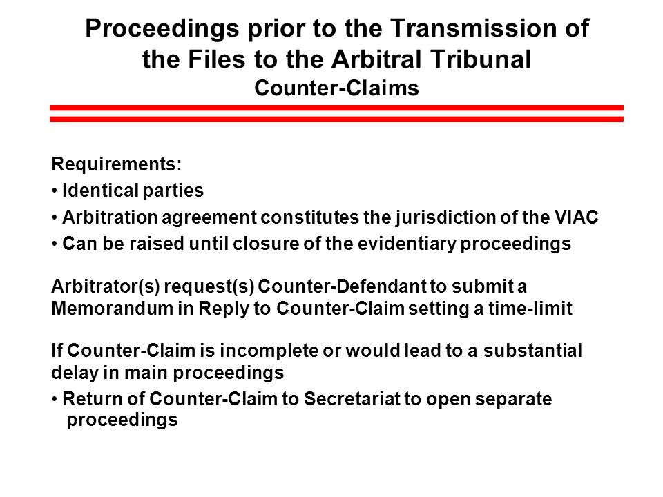 Proceedings prior to the Transmission of the Files to the Arbitral Tribunal Counter-Claims Requirements: Identical parties Arbitration agreement constitutes the jurisdiction of the VIAC Can be raised until closure of the evidentiary proceedings Arbitrator(s) request(s) Counter-Defendant to submit a Memorandum in Reply to Counter-Claim setting a time-limit If Counter-Claim is incomplete or would lead to a substantial delay in main proceedings Return of Counter-Claim to Secretariat to open separate proceedings