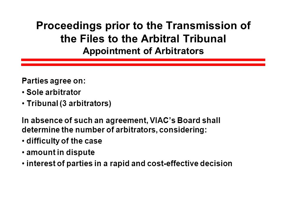 Proceedings prior to the Transmission of the Files to the Arbitral Tribunal Appointment of Arbitrators Parties agree on: Sole arbitrator Tribunal (3 arbitrators) In absence of such an agreement, VIACs Board shall determine the number of arbitrators, considering: difficulty of the case amount in dispute interest of parties in a rapid and cost-effective decision