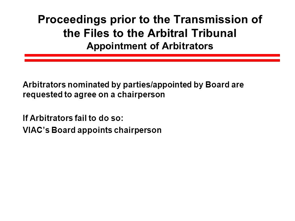 Proceedings prior to the Transmission of the Files to the Arbitral Tribunal Appointment of Arbitrators Arbitrators nominated by parties/appointed by Board are requested to agree on a chairperson If Arbitrators fail to do so: VIACs Board appoints chairperson