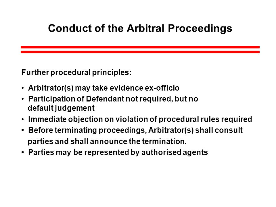 Conduct of the Arbitral Proceedings Further procedural principles: Arbitrator(s) may take evidence ex-officio Participation of Defendant not required, but no default judgement Immediate objection on violation of procedural rules required Before terminating proceedings, Arbitrator(s) shall consult parties and shall announce the termination.
