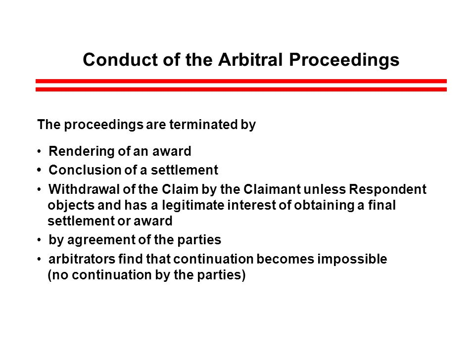 Conduct of the Arbitral Proceedings The proceedings are terminated by Rendering of an award Conclusion of a settlement Withdrawal of the Claim by the Claimant unless Respondent objects and has a legitimate interest of obtaining a final settlement or award by agreement of the parties arbitrators find that continuation becomes impossible (no continuation by the parties)