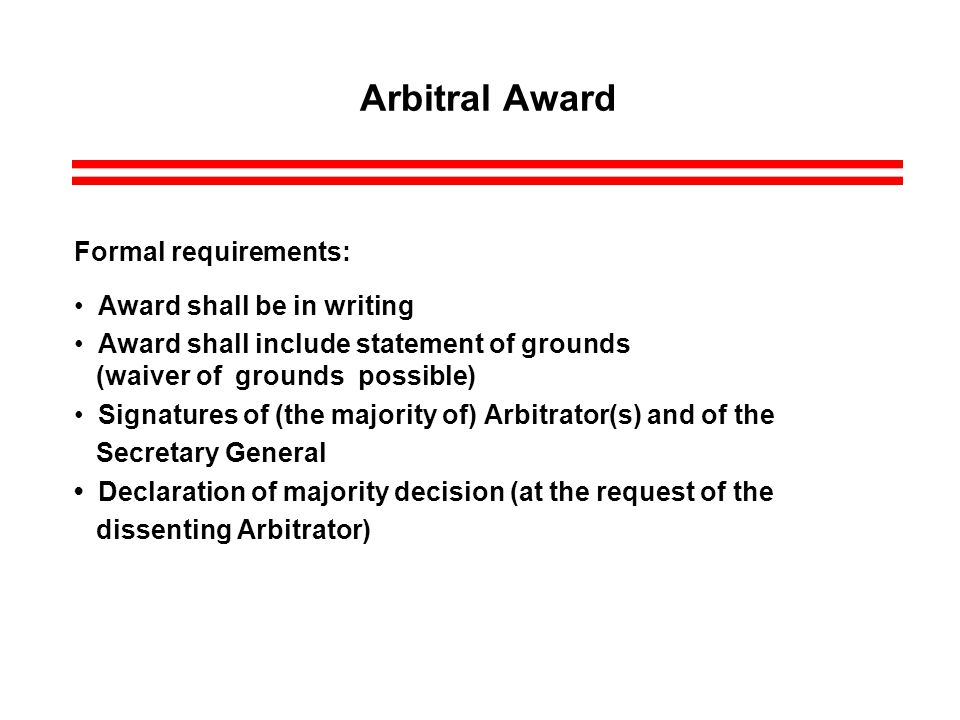 Arbitral Award Formal requirements: Award shall be in writing Award shall include statement of grounds (waiver of grounds possible) Signatures of (the majority of) Arbitrator(s) and of the Secretary General Declaration of majority decision (at the request of the dissenting Arbitrator)