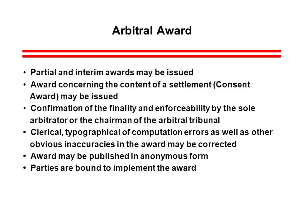 Arbitral Award Partial and interim awards may be issued Award concerning the content of a settlement (Consent Award) may be issued Confirmation of the finality and enforceability by the sole arbitrator or the chairman of the arbitral tribunal Clerical, typographical of computation errors as well as other obvious inaccuracies in the award may be corrected Award may be published in anonymous form Parties are bound to implement the award