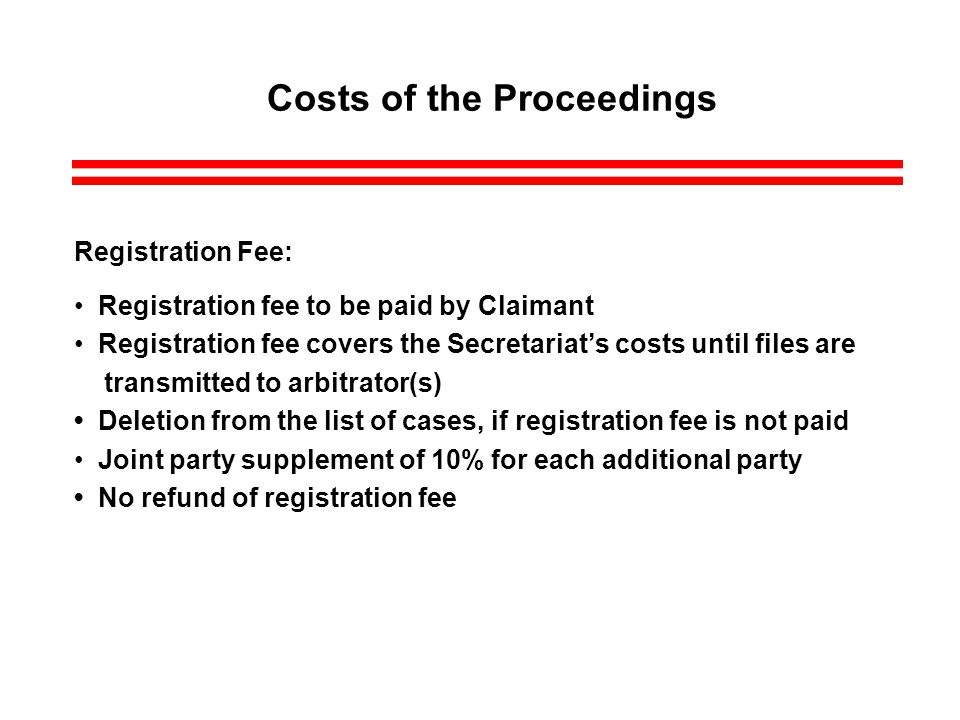 Costs of the Proceedings Registration Fee: Registration fee to be paid by Claimant Registration fee covers the Secretariats costs until files are transmitted to arbitrator(s) Deletion from the list of cases, if registration fee is not paid Joint party supplement of 10% for each additional party No refund of registration fee