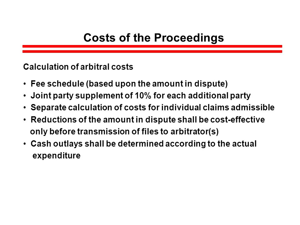 Costs of the Proceedings Calculation of arbitral costs Fee schedule (based upon the amount in dispute) Joint party supplement of 10% for each additional party Separate calculation of costs for individual claims admissible Reductions of the amount in dispute shall be cost-effective only before transmission of files to arbitrator(s) Cash outlays shall be determined according to the actual expenditure