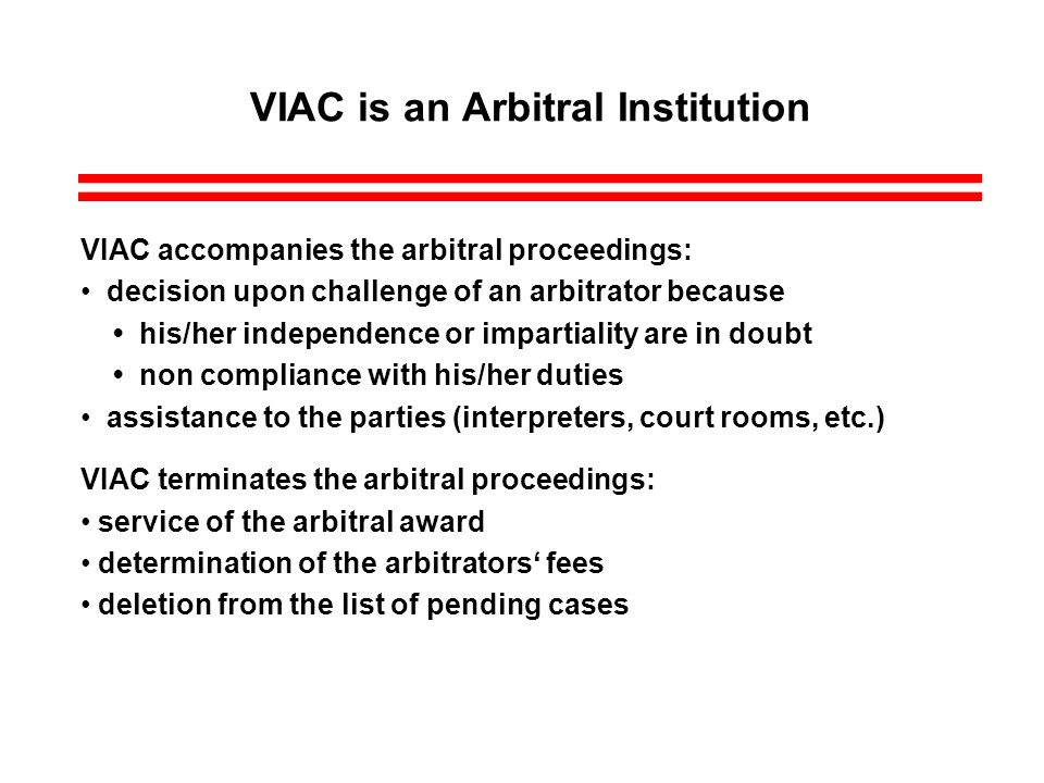 VIAC is an Arbitral Institution VIAC accompanies the arbitral proceedings: decision upon challenge of an arbitrator because his/her independence or impartiality are in doubt non compliance with his/her duties assistance to the parties (interpreters, court rooms, etc.) VIAC terminates the arbitral proceedings: service of the arbitral award determination of the arbitrators fees deletion from the list of pending cases