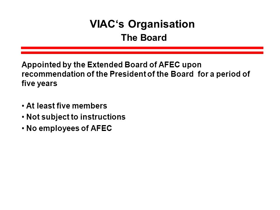 VIACs Organisation The Board Appointed by the Extended Board of AFEC upon recommendation of the President of the Board for a period of five years At least five members Not subject to instructions No employees of AFEC