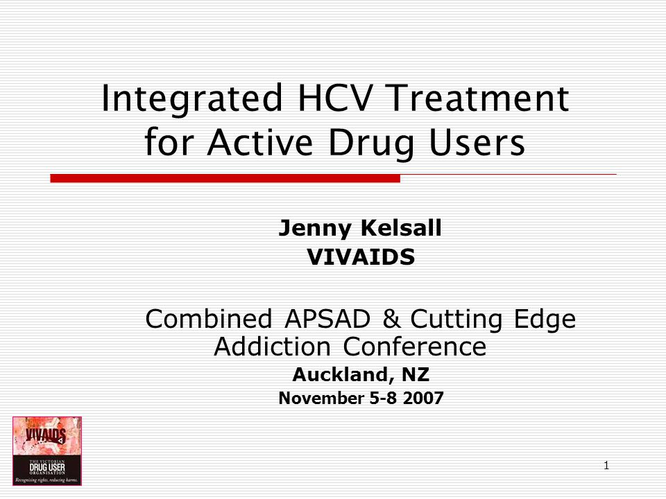1 Integrated HCV Treatment for Active Drug Users Jenny Kelsall VIVAIDS Combined APSAD & Cutting Edge Addiction Conference Auckland, NZ November 5-8 2007