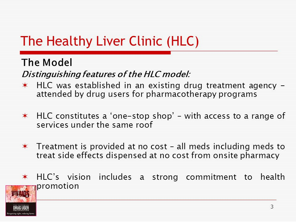 3 The Healthy Liver Clinic (HLC) The Model Distinguishing features of the HLC model: HLC was established in an existing drug treatment agency - attended by drug users for pharmacotherapy programs HLC constitutes a one-stop shop – with access to a range of services under the same roof Treatment is provided at no cost – all meds including meds to treat side effects dispensed at no cost from onsite pharmacy HLCs vision includes a strong commitment to health promotion