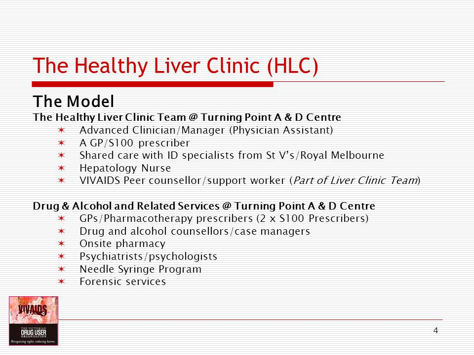 4 The Healthy Liver Clinic (HLC) The Model The Healthy Liver Clinic Team @ Turning Point A & D Centre Advanced Clinician/Manager (Physician Assistant) A GP/S100 prescriber Shared care with ID specialists from St Vs/Royal Melbourne Hepatology Nurse VIVAIDS Peer counsellor/support worker (Part of Liver Clinic Team) Drug & Alcohol and Related Services @ Turning Point A & D Centre GPs/Pharmacotherapy prescribers (2 x S100 Prescribers) Drug and alcohol counsellors/case managers Onsite pharmacy Psychiatrists/psychologists Needle Syringe Program Forensic services