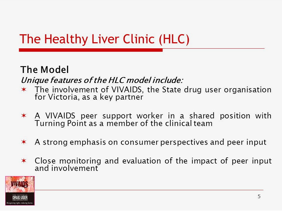 6 The Healthy Liver Clinic (HLC) The Model The role of the VIVAIDS peer support worker is: To address barriers to the uptake of treatment To devise ways to respond to clients needs during screening, assessment and treatment To provide ongoing advocacy and support for clients at all stages of screening and treatment To provide peer based information and education in response to clients requests and concerns