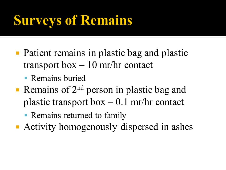 Patient remains in plastic bag and plastic transport box – 10 mr/hr contact Remains buried Remains of 2 nd person in plastic bag and plastic transport box – 0.1 mr/hr contact Remains returned to family Activity homogenously dispersed in ashes