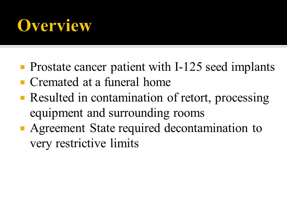 Prostate cancer patient with I-125 seed implants Cremated at a funeral home Resulted in contamination of retort, processing equipment and surrounding rooms Agreement State required decontamination to very restrictive limits