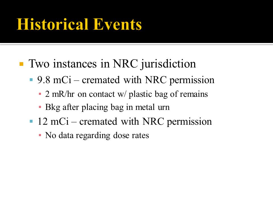 Two instances in NRC jurisdiction 9.8 mCi – cremated with NRC permission 2 mR/hr on contact w/ plastic bag of remains Bkg after placing bag in metal urn 12 mCi – cremated with NRC permission No data regarding dose rates