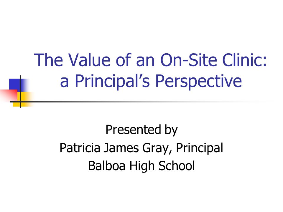 The Value of an On-Site Clinic: a Principals Perspective Presented by Patricia James Gray, Principal Balboa High School