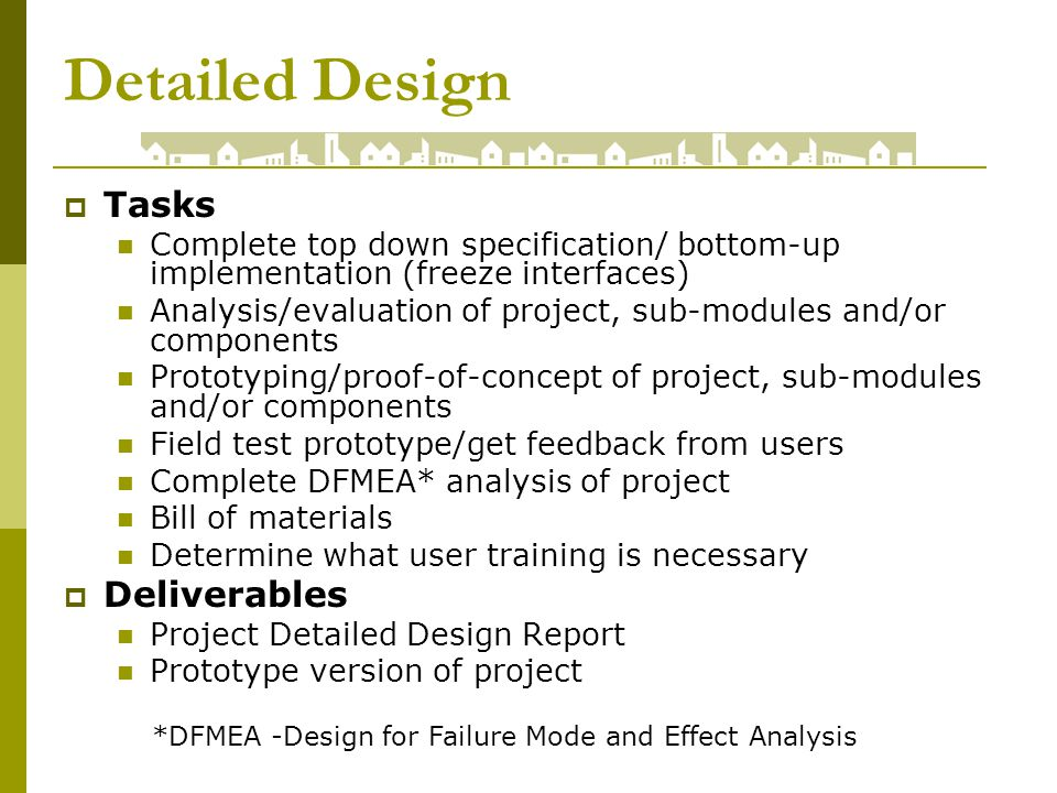 Detailed Design Tasks Complete top down specification/ bottom-up implementation (freeze interfaces) Analysis/evaluation of project, sub-modules and/or components Prototyping/proof-of-concept of project, sub-modules and/or components Field test prototype/get feedback from users Complete DFMEA* analysis of project Bill of materials Determine what user training is necessary Deliverables Project Detailed Design Report Prototype version of project *DFMEA -Design for Failure Mode and Effect Analysis